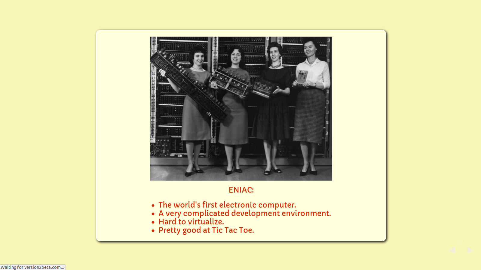 Slide: Eniac. The world's first general purpose electronic computer. A very complicated development environment. Hard to virtualize. Pretty good at Tic Tac Toe.
