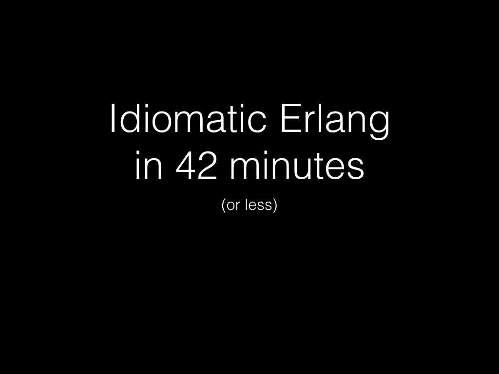 Slide: Idiomatic Erlang in 42 minutes or less.