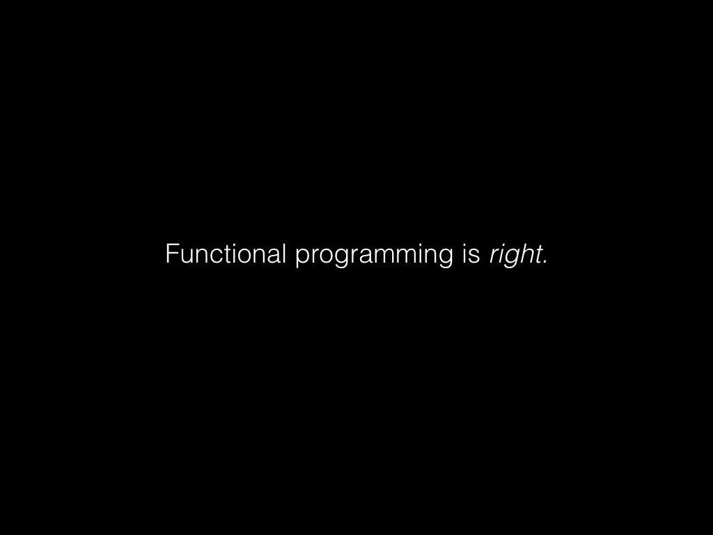 Slide: Functional programming is right.