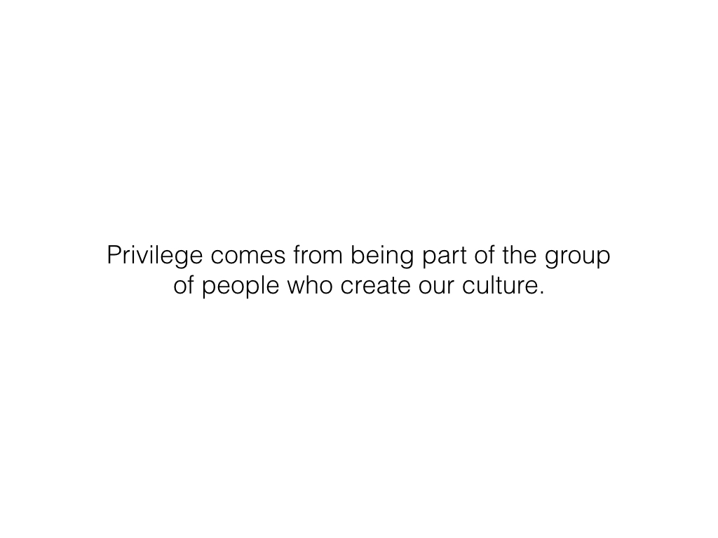 Slide: Privilege comes from being part of the group who creates culture.